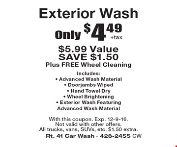 Only $4.49 +tax Exterior Wash. $5.99 Value. SAVE $1.50. Plus FREE Wheel Cleaning. Includes: - Advanced Wash Material - Doorjambs Wiped - Hand Towel Dry - Wheel Brightening - Exterior Wash Featuring Advanced Wash Material. With this coupon. Exp. 12-9-16. Not valid with other offers. All trucks, vans, SUVs, etc. $1.50 extra.
