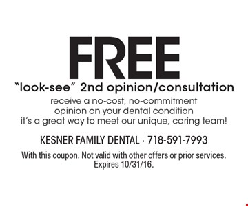 """Free """"look-see"""" 2nd opinion/consultation receive a no-cost, no-commitment opinion on your dental condition it's a great way to meet our unique, caring team!. With this coupon. Not valid with other offers or prior services. Expires 10/31/16."""