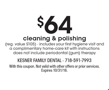$64 cleaning & polishing (reg. value $105) • includes your first hygiene visit and a complimentary home-care kit with instructions does not include periodontal (gum) therapy. With this coupon. Not valid with other offers or prior services. Expires 10/31/16.