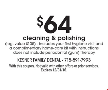 $64 cleaning & polishing (reg. value $105). Includes your first hygiene visit and a complimentary home-care kit with instructions. Does not include periodontal (gum) therapy. With this coupon. Not valid with other offers or prior services. Expires 12/31/16.