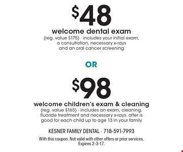 $98 welcome children's exam & cleaning (reg. value $165) - includes an exam, cleaning, fluoride treatment and necessary x-rays. offer is good for each child up to age 13 in your family. $48 welcome dental exam (reg. value $175) - includes your initial exam, a consultation, necessary x-rays and an oral cancer screening. With this coupon. Not valid with other offers or prior services. Expires 2-3-17.