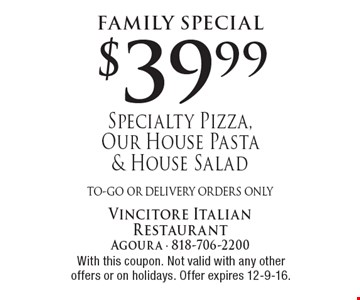 Family Special. $39.99 Specialty Pizza, Our House Pasta & House Salad. To-go or delivery orders only. With this coupon. Not valid with any other offers or on holidays. Offer expires 12-9-16.