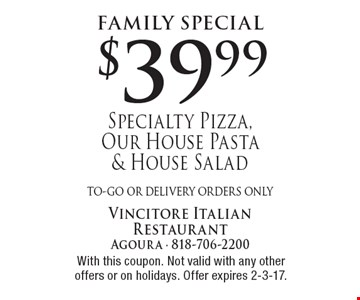 Family Special $39.99 Specialty Pizza, Our House Pasta & House Salad to-go or delivery orders only . With this coupon. Not valid with any other offers or on holidays. Offer expires 2-3-17.