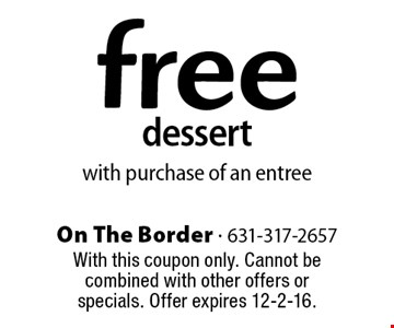 free dessert with purchase of an entree. With this coupon only. Cannot be combined with other offers or specials. Offer expires 12-2-16.
