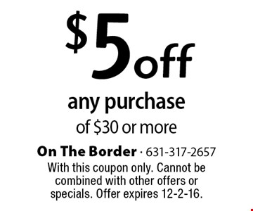 $5 off any purchase of $30 or more. With this coupon only. Cannot be combined with other offers or specials. Offer expires 12-2-16.