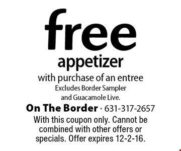 free appetizer with purchase of an entree Excludes Border Sampler and Guacamole Live. With this coupon only. Cannot be combined with other offers or specials. Offer expires 12-2-16.