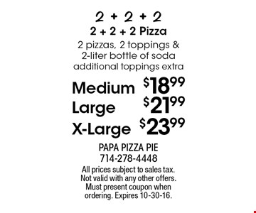 Medium $18.99 OR Large $21.99 OR X-Large $23.99 2 pizzas, 2 toppings & 2-liter bottle of soda. Additional toppings extra. All prices subject to sales tax. Not valid with any other offers. Must present coupon when ordering. Expires 10-30-16.