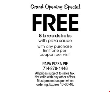 Grand Opening Special Free 8 breadsticks with pizza sauce with any purchase limit one per coupon per visit. All prices subject to sales tax. Not valid with any other offers. Must present coupon when ordering. Expires 10-30-16.
