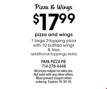 Pizza & Wings $17.991 large 2-topping pizza with 10 buffalo wings & fries. Additional toppings extra. All prices subject to sales tax. Not valid with any other offers. Must present coupon when ordering. Expires 10-30-16.