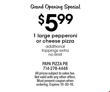 Grand Opening Special $5.991 large pepperoni or cheese pizza. Additional toppings extra. No limit. All prices subject to sales tax. Not valid with any other offers. Must present coupon when ordering. Expires 10-30-16.
