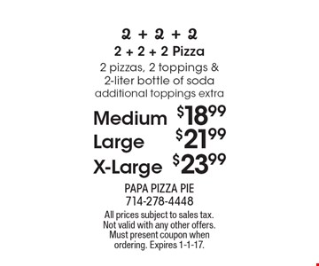 Medium $18.99 OR Large $21.99 OR X-Large $23.99 2 pizzas, 2 toppings & 2-liter bottle of soda additional toppings extra. All prices subject to sales tax. Not valid with any other offers. Must present coupon when ordering. Expires 1-1-17.