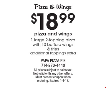 PIZZA & WINGS $18.99. 1 large 2-topping pizza with 10 buffalo wings & fries, additional toppings extra. All prices subject to sales tax. Not valid with any other offers. Must present coupon when ordering. Expires 1-1-17.