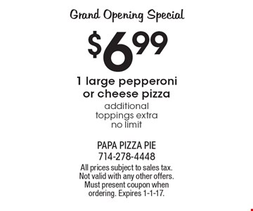 GRAND OPENING SPECIAL $6.99. 1 large pepperoni or cheese pizza, additional toppings extra, no limit. All prices subject to sales tax. Not valid with any other offers. Must present coupon when ordering. Expires 1-1-17.