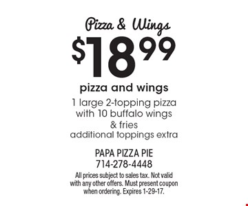 Pizza & Wings. $18.99 1 large 2-topping pizza with 10 buffalo wings & fries. Additional toppings extra. All prices subject to sales tax. Not valid with any other offers. Must present coupon when ordering. Expires 1-29-17.
