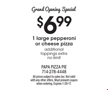 Grand Opening Special. $6.99 1 large pepperoni or cheese pizza. Additional toppings extra no limit. All prices subject to sales tax. Not valid with any other offers. Must present coupon when ordering. Expires 1-29-17.