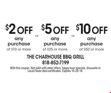 $5 Off any purchase of $25 or more OR $10 Off any purchase of $50 OR more OR $2 Off any purchase of $10 or more. With this coupon. Not valid with other offers, happy hour specials, discounts or Local Flavor deal certificates. Expires 10-28-16.