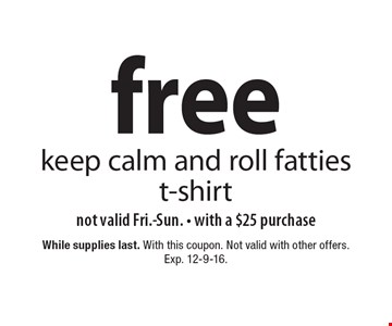free keep calm and roll fatties t-shirt. Not valid Fri.-Sun. With a $25 purchase. While supplies last. With this coupon. Not valid with other offers. Exp. 12-9-16.