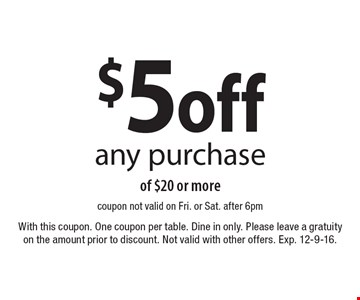 $5 off any purchase of $20 or more. Coupon not valid on Fri. or Sat. after 6pm. With this coupon. One coupon per table. Dine in only. Please leave a gratuity on the amount prior to discount. Not valid with other offers. Exp. 12-9-16.