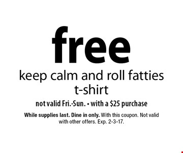 Free keep calm and roll fatties t-shirt not valid Fri.-Sun. - with a $25 purchase. While supplies last. Dine in only. With this coupon. Not valid with other offers. Exp. 2-3-17.