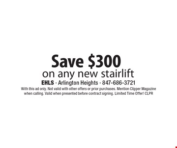 Save $300 on any new stairlift. With this ad only. Not valid with other offers or prior purchases. Mention Clipper Magazine when calling. Valid when presented before contract signing. Limited Time Offer! CLPR