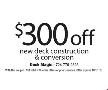 $300 off new deck construction & conversion. With this coupon. Not valid with other offers or prior services. Offer expires 10/31/16.