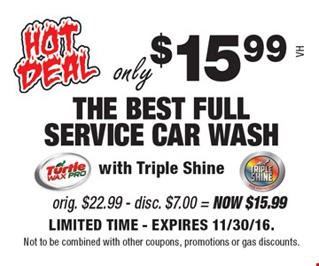 Only $15.99 THE BEST FULL SERVICE CAR WASH with Triple Shine. Org. $5.99 + Armor All - disc. $4.00 = Now $4.98. LIMITED TIME - EXPIRES 11/30/16. Not to be combined with other coupons, promotions or gas discounts. VH.