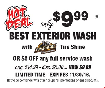 Only $9.99 BEST EXTERIOR WASH with Tire Shine OR $5 OFF any full service wash. Orig. $14.99 - disc. $5.00 = Now $9.99. LIMITED TIME - EXPIRES 11/30/16. Not to be combined with other coupons, promotions or gas discounts.