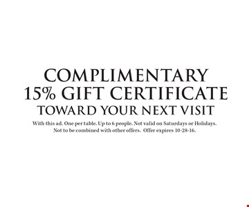 complimentary 15% Gift Certificate toward your next visit. With this ad. One per table. Up to 6 people. Not valid on Saturdays or Holidays. Not to be combined with other offers.Offer expires 10-28-16.
