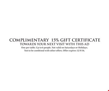 COMPLIMENTARY 15% Gift Certificate Towards your next visit with this ad. One per table. Up to 6 people. Not valid on Saturdays or Holidays. Not to be combined with other offers. Offer expires 12/9/16.