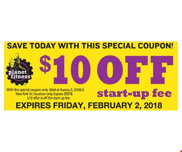 $10 off start-up fee. With special coupon only. Valid at Aurora location only. $10 off is $10 off start-up fee. Exp. Feb. 2, 2018
