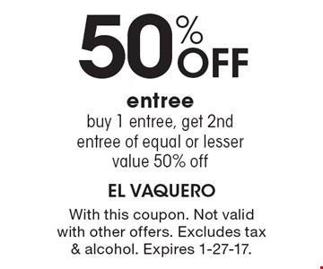50%off entree. Buy 1 entree, get 2nd entree of equal or lesser value 50% off. With this coupon. Not valid with other offers. Excludes tax & alcohol. Expires 1-27-17.