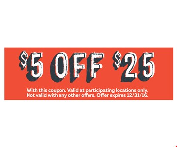 $5 Off $25. Valid at participating locations only. With this coupon. Not valid with other offers or prior purchases. Offer expires 12-31-16.