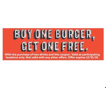 Buy One Burger, Get One Free. With the purchase of two drinks and this coupon. Valid at participating locations only. With this coupon. Not valid with other offers or prior purchases. Offer expires 12-31-16.