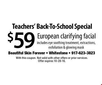 Teachers' Back-To-School Special $59 European clarifying facial includes eye soothing treatment, extractions, exfoliation & glowing mask. With this coupon. Not valid with other offers or prior services. Offer expires 10-28-16.