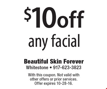 $10 off any facial. With this coupon. Not valid with other offers or prior services. Offer expires 10-28-16.