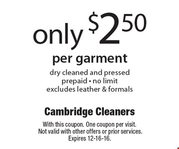 only $2.50 per garment. Dry cleaned and pressed. Prepaid - no limit. Excludes leather & formals. With this coupon. One coupon per visit. Not valid with other offers or prior services. Expires 12-16-16.