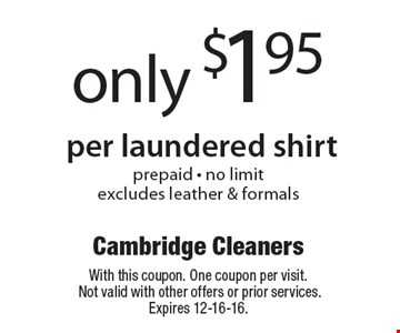 only $1.95 per laundered shirt. Prepaid - no limit. Excludes leather & formals. With this coupon. One coupon per visit. Not valid with other offers or prior services. Expires 12-16-16.