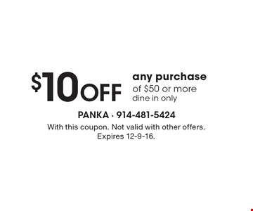 $10 OFF any purchase of $50 or more, dine in only. With this coupon. Not valid with other offers. Expires 12-9-16.
