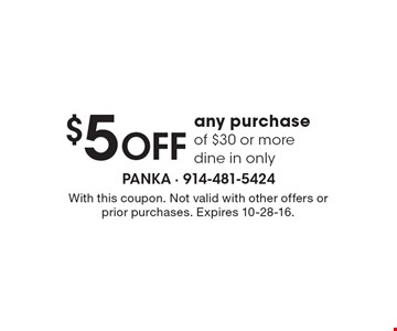 $5 OFF any purchase of $30 or more, dine in only. With this coupon. Not valid with other offers or prior purchases. Expires 10-28-16.