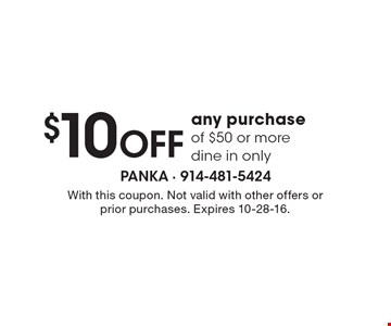 $10 OFF any purchase of $50 or more, dine in only. With this coupon. Not valid with other offers or prior purchases. Expires 10-28-16.