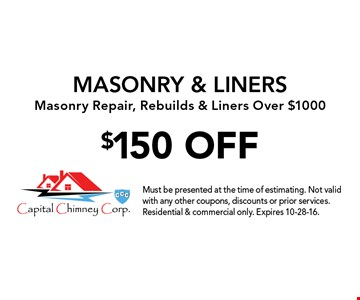 $150 OFF MASONRY & LINERS. Masonry Repair, Rebuilds & Liners Over $1000. Must be presented at the time of estimating. Not valid with any other coupons, discounts or prior services. Residential & commercial only. Expires 10-28-16.