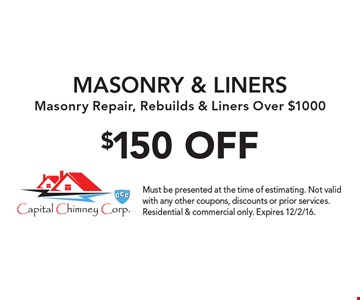 $150 OFF MASONRY & LINERS Masonry Repair, Rebuilds & Liners Over $1000. Must be presented at the time of estimating. Not valid with any other coupons, discounts or prior services. Residential & commercial only. Expires 12/2/16.
