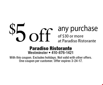 $5 off any purchase of $30 or more at Paradiso Ristorante. With this coupon. Excludes holidays. Not valid with other offers. One coupon per customer. Offer expires 3-24-17.
