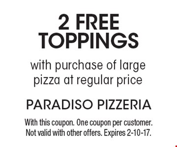 2 free toppings with purchase of large pizza at regular price. With this coupon. One coupon per customer. Not valid with other offers. Expires 2-10-17.