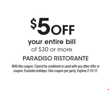 $5 Off your entire bill of $30 or more. With this coupon. Cannot be combined or used with any other offer or coupon. Excludes holidays. One coupon per party. Expires 2-10-17.