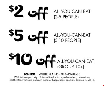 $2 off all-you-can-eat (2-5 people) OR $5 off all-you-can-eat (5-10 people) OR $10 off all-you-can-eat (group 10+). With this coupon only. Not combined with any other offers, promotions, certificates. Not valid on lunch menu or happy hours specials. Expires 10-28-16.