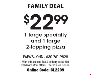 FAMILY DEAL! $22.99 1 large specialty and 1 large 2-topping pizza. With this coupon. Tax & delivery extra. Not valid with other offers. Offer expires 2-3-17. Online Code: CL2299