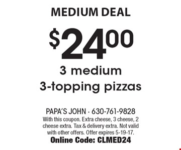 MEDIUM DEAL. $24.00 3 medium 3-topping pizzas. With this coupon. Extra cheese, 3 cheese, 2 cheese extra. Tax & delivery extra. Not valid with other offers. Offer expires 5-19-17. Online Code: CLMED24