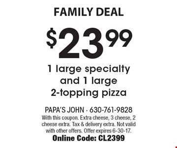 FAMILY DEAL. $23.99 - 1 large specialty and 1 large 2-topping pizza. With this coupon. Extra cheese, 3 cheese, 2 cheese extra. Tax & delivery extra. Not valid with other offers. Offer expires 6-30-17. Online Code: CL2399