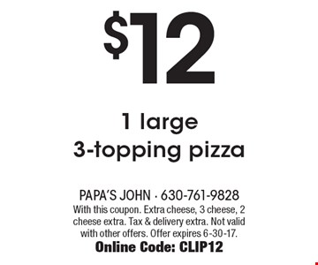 $12 - 1 large 3-topping pizza. With this coupon. Extra cheese, 3 cheese, 2 cheese extra. Tax & delivery extra. Not valid with other offers. Offer expires 6-30-17. Online Code: CLIP12